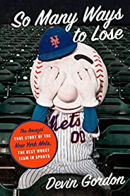 So Many Ways to Lose: The Amazin' True Story of the New York Mets―the Best Worst Team in Sp