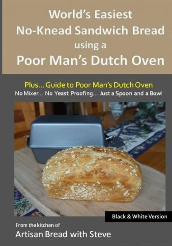 World's Easiest No-Knead Sandwich Bread using a Poor Man's Dutch Oven (Plus… Guide to Poor Man's Dutch Ovens) (B&W Version): From the kitchen of Artisan Bread with Steve