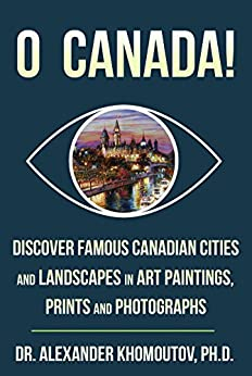 O Canada!: Discover Famous Canadian Cities and Landscapes in Art Paintings, Prints and Photographs by [Khomoutov Ph.D., Dr. Alexander]
