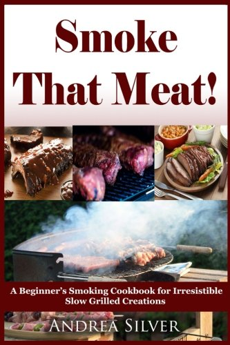 Smoke That Meat!: A Beginner's Smoking Cookbook for Irresistible Slow Grilled Creations (Andrea Silver Outdoor Recipes) (Volume 2) by Andrea Silver
