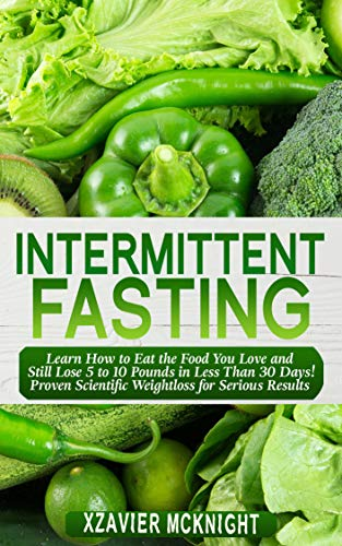 Intermittent Fasting: Learn How to Eat the Food You Love and Still Lose 5 to 10 Pounds in Less Than 30 Days! Proven Scientific Weightloss for Serious Results! (Bonus 5 Recipes) (Best Way To Reduce Weight In 30 Days)