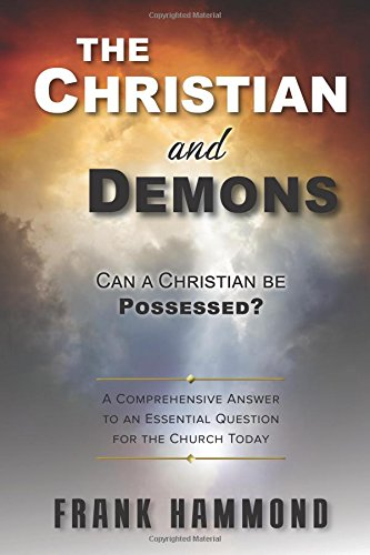 Read Online The Christian and Demons: Can a Christian be Possessed?: A Comprehensive Answer to an Essential Question for the Church Today PDF