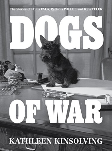 Dogs of War: The Stories of FDR's Fala, Patton's Willie, and Ike's Telek by [Kinsolving, Kathleen]