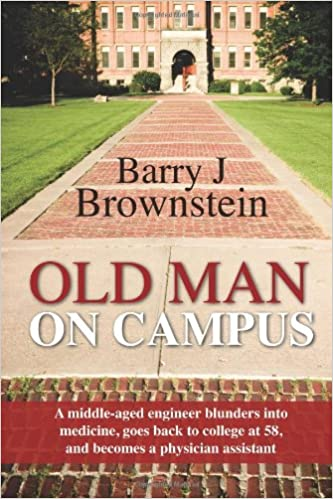 Old Man On Campus: A middle-aged engineer blunders into medicine, goes back to college at 58, and becomes a physician assistant.