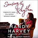 Sensing the Rhythm: Finding My Voice in a World Without Sound Audiobook by Mandy Harvey, Mark Atteberry Narrated by Mandy Harvey