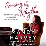 Sensing the Rhythm: Finding My Voice in a World Without Sound | Mandy Harvey,Mark Atteberry