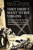 They Didn't Want to Die Virgins: Sex and Morale in the British Army on the Western Front 1914-1918 (Wolverhampton Military Studies)