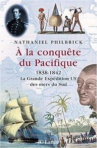 A la conquête du Pacifique : 1838-1842, la Grande Expédition U.S. des mers du Sud par Nathaniel Philbrick