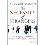 The Necessity of Strangers: The Intriguing Truth About Insight, Innovation, and Success | Alan Gregerman