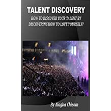 Talent Discovery: How to discover your talent by discovering how to love yourself!