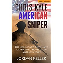 Chris Kyle, American Sniper: The Life, Legacy, Death, and Captivating Movie of an American Icon ((Navy SEAL, US Army, Iraq, Syria))