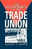 The Economics of the Trade Union, Alison L. Booth, 0521464676