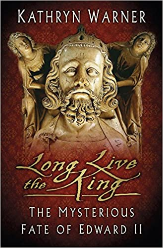Long Live the King: The Mysterious Fate of Edward II