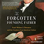 The Forgotten Founding Father: Noah Webster's Obsession and the Creation of an American Culture | Joshua Kendall