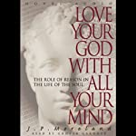 Love Your God with All Your Mind: The Role of Reason in the Life of the Soul | J. P. Moreland