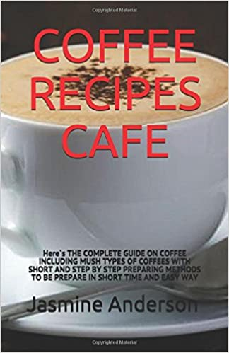 COFFEE RECIPES CAFE: Here`s THE COMPLETE GUIDE ON COFFEE INCLUDING MUSH TYPES OF COFFEES WITH SHORT AND STEP BY STEP PREPARING METHODS TO BE PREPARE IN SHORT TIME AND EASY WAY