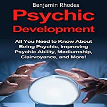 Psychic Development: All You Need to Know About Being Psychic, Improving Psychic Ability, Mediumship, Clairvoyance, and More! Audiobook by Benjamin Rhodes Narrated by Jane Richards