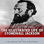 History for Kids: The Illustrated Life of Stonewall Jackson | Charles River Editors