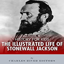 History for Kids: The Illustrated Life of Stonewall Jackson Audiobook by Charles River Editors Narrated by Dan Gallagher