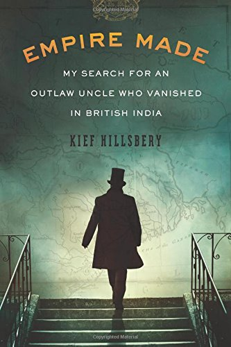 Empire Made  My Search For An Outlaw Uncle Who Vanished In British India