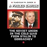 A Failed Empire: The Soviet Union in the Cold War from Stalin to Gorbachev | Vladimir Zubok
