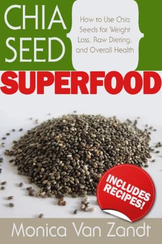 Chia Seed Superfood: How to Use Chia Seeds for Weight Loss, Raw Dieting, and Overall Health (Superfoods)
