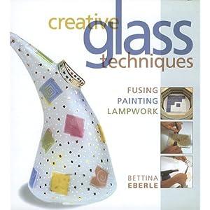 Creative Glass Techniques: Fusing, Painting, Lampwork