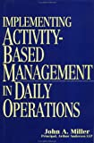 Implementing Activity-Based Management in Daily Operations, John A. Miller, 0471040037