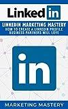 LinkedIn: LinkedIn Marketing Mastery  -  How To Create A LinkedIn Profile Business Partners Will Love (Instagram,Twitter,LinkedIn,YouTube,Social Media Marketing,Snapchat,Facebook Book 3)