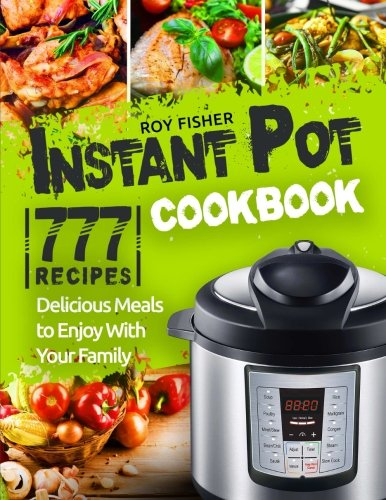 Instant Pot Cookbook: 777 Instant Pot Recipes. Delicious Meals to Enjoy With Your Family by CreateSpace Independent Publishing Platform