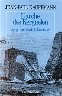 L'arche des Kerguelen - Voyage aux îles de la Désolation par Kauffmann
