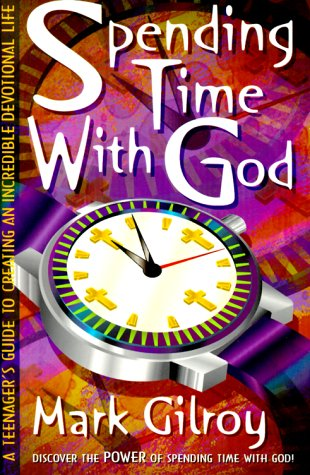 Spending Time with God: A Teenager's Guide to Creating an Incredible Devotional Life