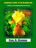 Gardener's Guide to The Bearded Iris: A Guide to Growing Bearded Iris Flowers (Gardener's Guide to the Full Sun Perennial Flower Garden Book 10)