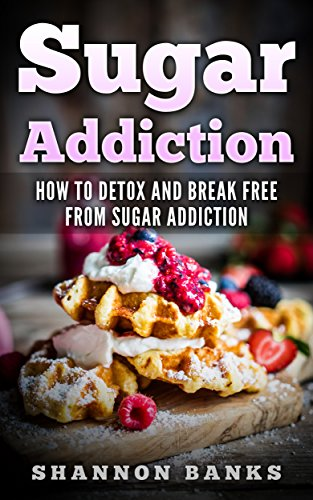 Sugar Addiction: How To Detox And Break Free From Sugar Addiction. (How to Fight Sugar Cravings)