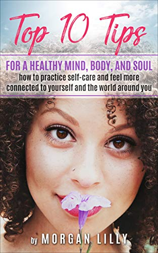 Top 10 Tips for a Healthy Mind, Body and Soul: How to Practice Self-Care and Feel More Connected to Yourself and the World Around ()