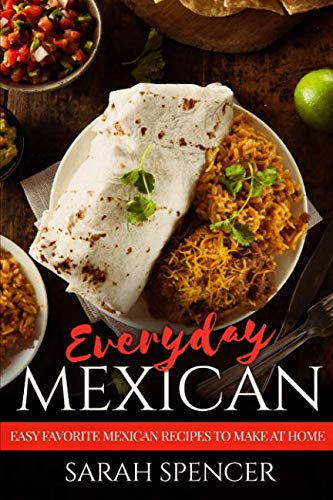 Everyday Mexican: Easy Favorite Mexican Recipes to Make at Home by Sarah Spencer