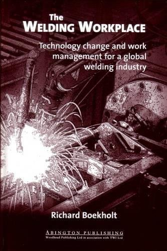 The Welding Workplace: Technology Change and Work Management for a Global Welding Industry (Woodhead Publishing Series in Welding and Other Joining Technologies) by Woodhead Publishing