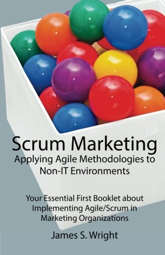 Scrum Marketing: Applying Agile Methodologies To Marketing: Your Essential First Booklet About Implementing Agile/Scrum In Marketing Organizations