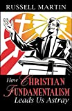 How Christian Fundamentalism Leads Us Astray, Russell Martin, 0741455137