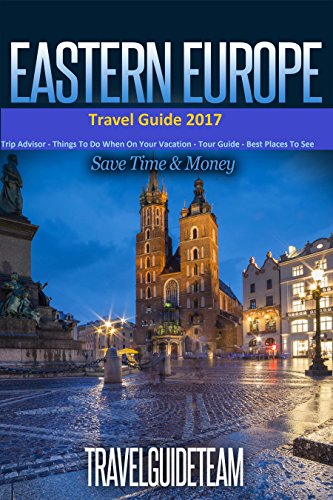 Eastern European Travel Guide: Tips & Advice For Long Vacations or Short Trips - Trip to Relax & Discover Eastern Europe, Food, Drink, Restaurants, Bars,Night ... Save Time & Money (Europe Travel Book 14)