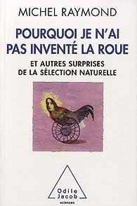 Pourquoi je n'ai pas inventé la roue : Et autres surprises de la sélection naturelle par Michel Raymond