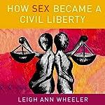 How Sex Became a Civil Liberty | Leigh Ann Wheeler