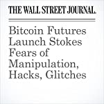 Bitcoin Futures Launch Stokes Fears of Manipulation, Hacks, Glitches | Alexander Osipovich,Gabriel T. Rubin