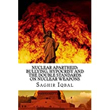 Nuclear Apartheid: Bullying, Hypocrisy and the Double Standards on Nuclear Weapons