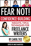 FEAR NOT! Confidence-Building Insights, Tips, and Techniques for Freelance Writers (Make a Living Writing Book 3)