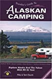 Traveler s Guide to Alaskan Camping: Explore Alaska and the Yukon with RV or Tent (Traveler s Guide series)
