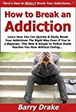 How to Break an Addiction: Learn How You Can Quickly & Easily Break Your Addictions The Right Way Even If You're a Beginner, This New & Simple to Follow Guide Teaches You How Without Failing