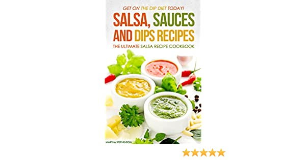 Salsa, Sauces and Dips Recipes - The Ultimate Salsa Recipe Cookbook: Get On The Dip Diet Today! - Kindle edition by Martha Stephenson.