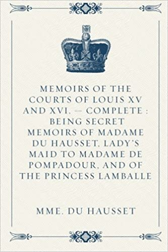 Memoirs Of The Courts Of Louis Xv And Xvi Complete Being Secret