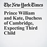Prince William and Kate, Duchess of Cambridge, Expecting Third Child | Sewell Chan